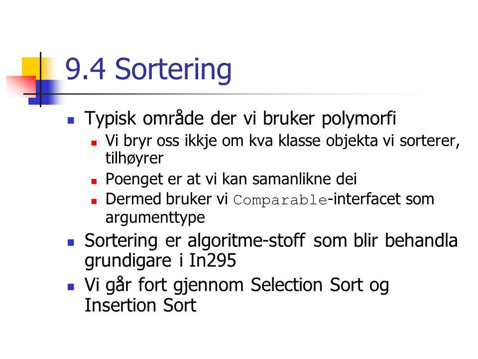 9.4 Sortering Typisk område der vi bruker polymorfi Vi bryr oss ikkje om kva klasse objekta vi sorterer, tilhøyrer Poenget er at vi kan samanlikne dei Dermed bruker vi Comparable -interfacet som argumenttype Sortering er algoritme-stoff som blir behandla grundigare i In295 Vi går fort gjennom Selection Sort og Insertion Sort