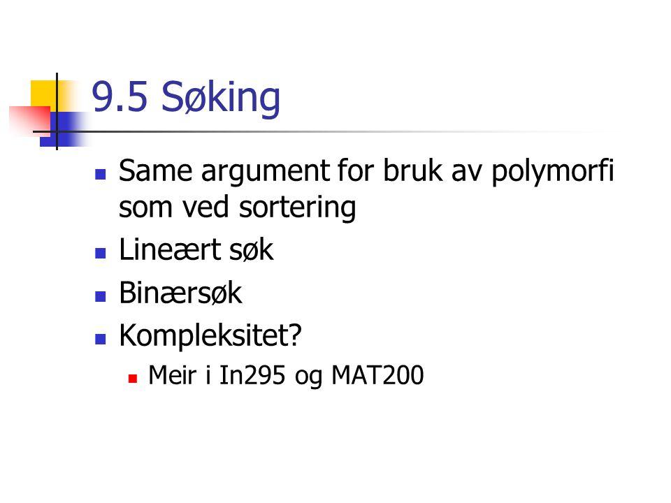 9.5 Søking Same argument for bruk av polymorfi som ved sortering Lineært søk Binærsøk Kompleksitet.