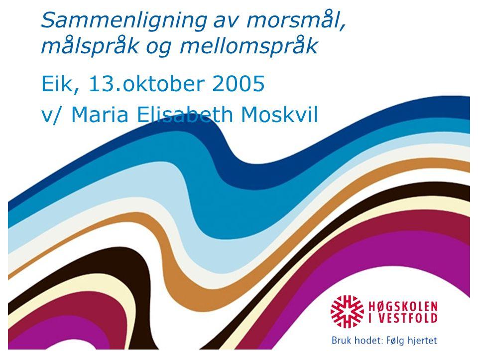 Sammenligning av morsmål, målspråk og mellomspråk Eik, 13.oktober 2005 v/ Maria Elisabeth Moskvil