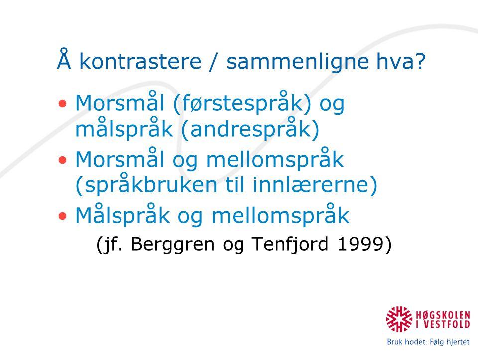 Å kontrastere / sammenligne hva? Morsmål (førstespråk) og målspråk (andrespråk) Morsmål og mellomspråk (språkbruken til innlærerne) Målspråk og mellom