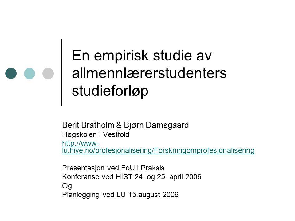 En empirisk studie av allmennlærerstudenters studieforløp Berit Bratholm & Bjørn Damsgaard Høgskolen i Vestfold http://www- lu.hive.no/profesjonalisering/Forskningomprofesjonalisering Presentasjon ved FoU i Praksis Konferanse ved HIST 24.