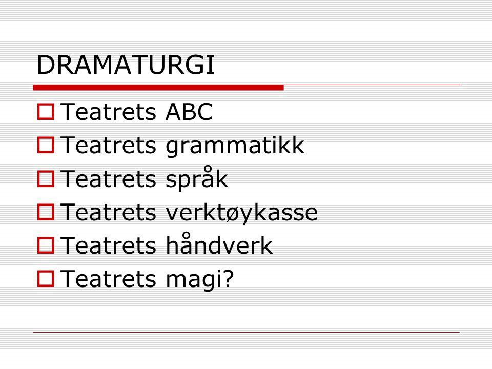 DRAMATURGI  Teatrets ABC  Teatrets grammatikk  Teatrets språk  Teatrets verktøykasse  Teatrets håndverk  Teatrets magi