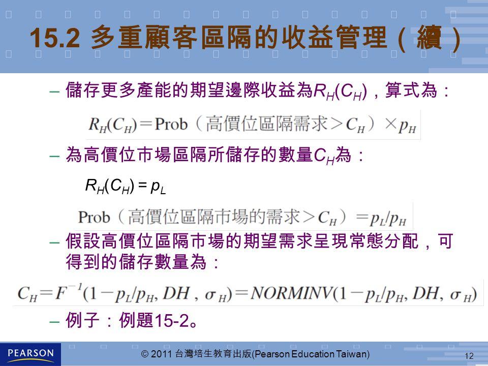 12 © 2011 台灣培生教育出版 (Pearson Education Taiwan) – 儲存更多產能的期望邊際收益為 R H (C H ) ,算式為: – 為高價位市場區隔所儲存的數量 C H 為: R H (C H ) = p L – 假設高價位區隔市場的期望需求呈現常態分配,可 得到的儲存數量為: – 例子:例題 15-2 。 15.2 多重顧客區隔的收益管理(續)