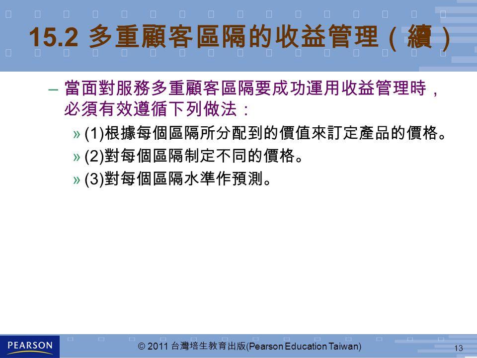 13 © 2011 台灣培生教育出版 (Pearson Education Taiwan) – 當面對服務多重顧客區隔要成功運用收益管理時, 必須有效遵循下列做法: »(1) 根據每個區隔所分配到的價值來訂定產品的價格。 »(2) 對每個區隔制定不同的價格。 »(3) 對每個區隔水準作預測。 15.2 多重顧客區隔的收益管理(續)