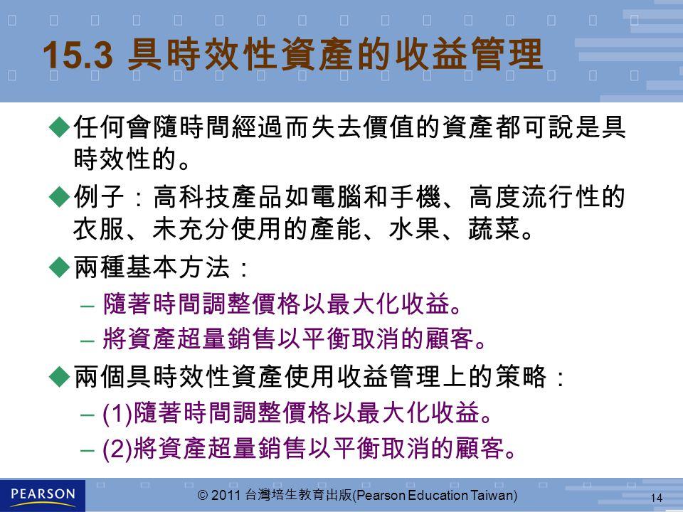 14 © 2011 台灣培生教育出版 (Pearson Education Taiwan) 15.3 具時效性資產的收益管理 u 任何會隨時間經過而失去價值的資產都可說是具 時效性的。 u 例子:高科技產品如電腦和手機、高度流行性的 衣服、未充分使用的產能、水果、蔬菜。 u 兩種基本方法: – 隨著時間調整價格以最大化收益。 – 將資產超量銷售以平衡取消的顧客。 u 兩個具時效性資產使用收益管理上的策略: –(1) 隨著時間調整價格以最大化收益。 –(2) 將資產超量銷售以平衡取消的顧客。
