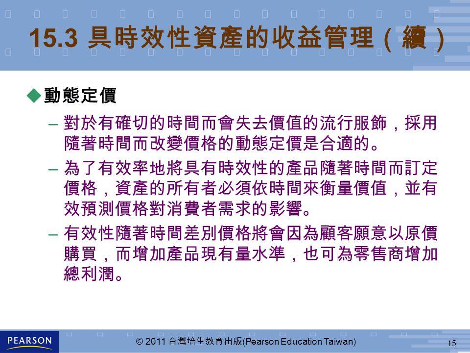 15 © 2011 台灣培生教育出版 (Pearson Education Taiwan) 15.3 具時效性資產的收益管理(續) u 動態定價 – 對於有確切的時間而會失去價值的流行服飾,採用 隨著時間而改變價格的動態定價是合適的。 – 為了有效率地將具有時效性的產品隨著時間而訂定 價格,資產的所有者必須依時間來衡量價值,並有 效預測價格對消費者需求的影響。 – 有效性隨著時間差別價格將會因為顧客願意以原價 購買,而增加產品現有量水準,也可為零售商增加 總利潤。