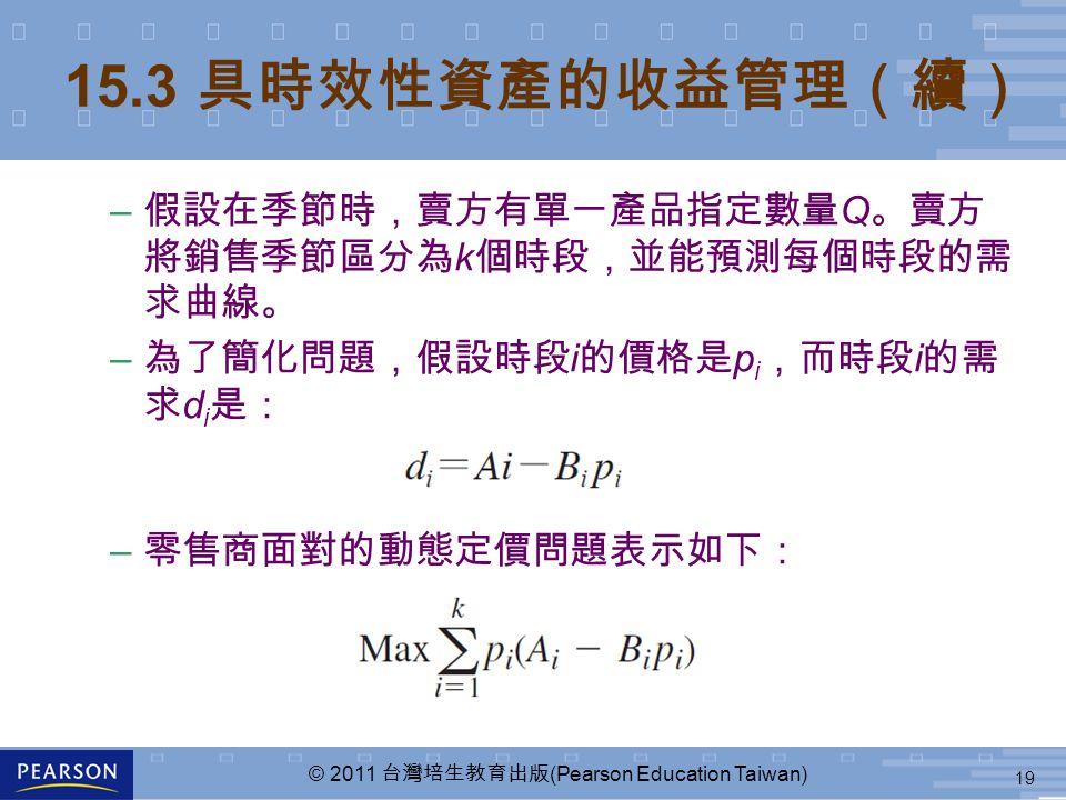 19 © 2011 台灣培生教育出版 (Pearson Education Taiwan) 15.3 具時效性資產的收益管理(續) – 假設在季節時,賣方有單一產品指定數量 Q 。賣方 將銷售季節區分為 k 個時段,並能預測每個時段的需 求曲線。 – 為了簡化問題,假設時段 i 的價格是 p i ,而時段 i 的需 求 d i 是: – 零售商面對的動態定價問題表示如下: