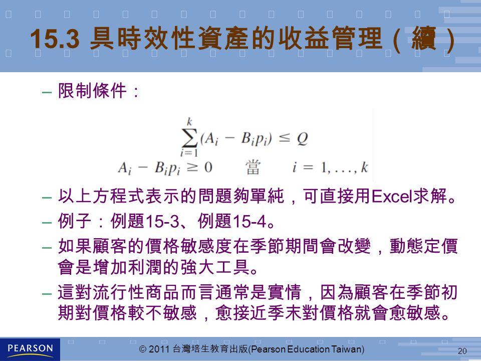 20 © 2011 台灣培生教育出版 (Pearson Education Taiwan) 15.3 具時效性資產的收益管理(續) – 限制條件: – 以上方程式表示的問題夠單純,可直接用 Excel 求解。 – 例子:例題 15-3 、例題 15-4 。 – 如果顧客的價格敏感度在季節期間會改變,動態定價 會是增加利潤的強大工具。 – 這對流行性商品而言通常是實情,因為顧客在季節初 期對價格較不敏感,愈接近季末對價格就會愈敏感。