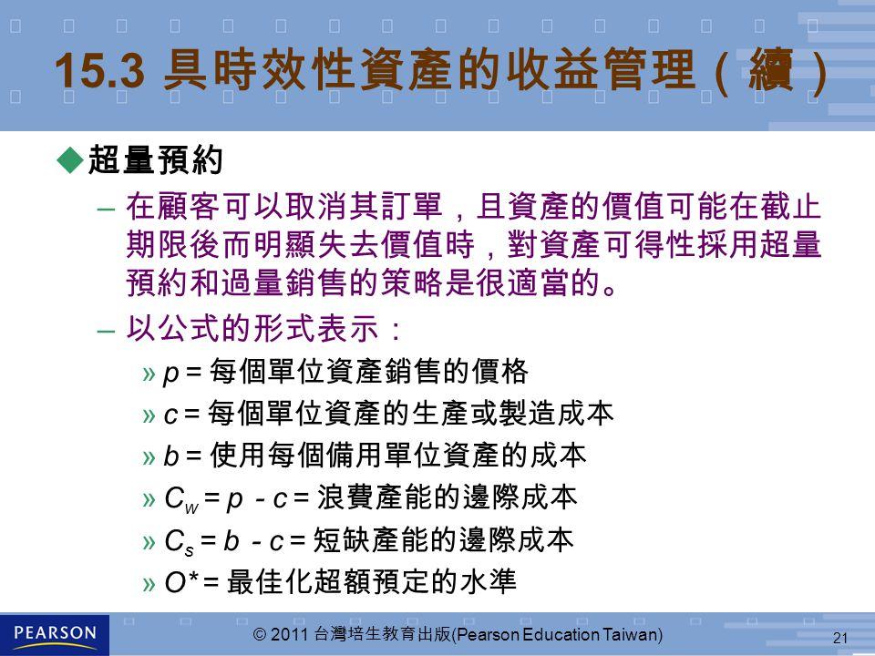 21 © 2011 台灣培生教育出版 (Pearson Education Taiwan) 15.3 具時效性資產的收益管理(續) u 超量預約 – 在顧客可以取消其訂單,且資產的價值可能在截止 期限後而明顯失去價值時,對資產可得性採用超量 預約和過量銷售的策略是很適當的。 – 以公式的形式表示: »p =每個單位資產銷售的價格 »c =每個單位資產的生產或製造成本 »b =使用每個備用單位資產的成本 »C w = p - c =浪費產能的邊際成本 »C s = b - c =短缺產能的邊際成本 »O* =最佳化超額預定的水準
