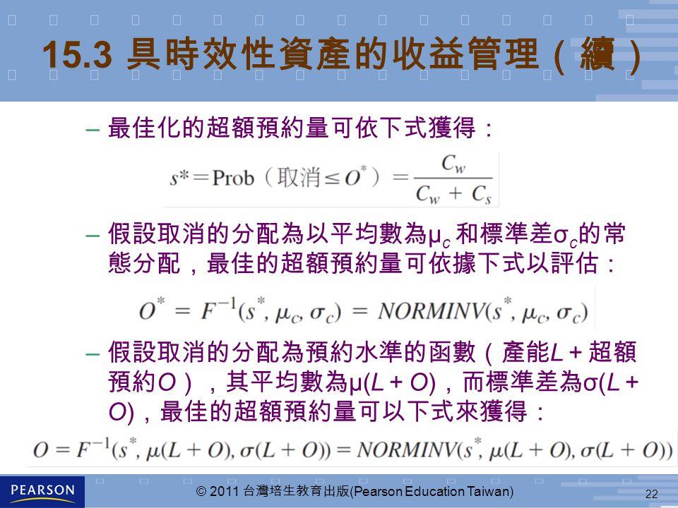 22 © 2011 台灣培生教育出版 (Pearson Education Taiwan) – 最佳化的超額預約量可依下式獲得: – 假設取消的分配為以平均數為 μ c 和標準差 σ c 的常 態分配,最佳的超額預約量可依據下式以評估: – 假設取消的分配為預約水準的函數(產能 L +超額 預約 O ),其平均數為 μ(L + O) ,而標準差為 σ(L + O) ,最佳的超額預約量可以下式來獲得: 15.3 具時效性資產的收益管理(續)