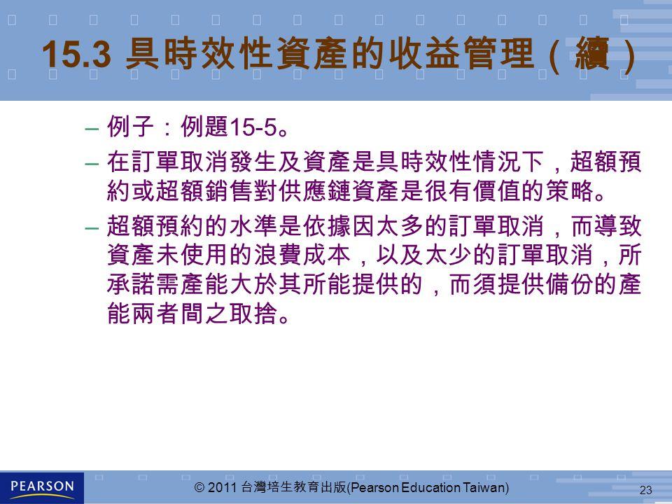 23 © 2011 台灣培生教育出版 (Pearson Education Taiwan) – 例子:例題 15-5 。 – 在訂單取消發生及資產是具時效性情況下,超額預 約或超額銷售對供應鏈資產是很有價值的策略。 – 超額預約的水準是依據因太多的訂單取消,而導致 資產未使用的浪費成本,以及太少的訂單取消,所 承諾需產能大於其所能提供的,而須提供備份的產 能兩者間之取捨。 15.3 具時效性資產的收益管理(續)