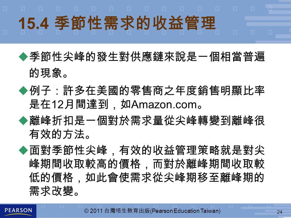 24 © 2011 台灣培生教育出版 (Pearson Education Taiwan) 15.4 季節性需求的收益管理 u 季節性尖峰的發生對供應鏈來說是一個相當普遍 的現象。 u 例子:許多在美國的零售商之年度銷售明顯比率 是在 12 月間達到,如 Amazon.com 。 u 離峰折扣是一個對於需求量從尖峰轉變到離峰很 有效的方法。 u 面對季節性尖峰,有效的收益管理策略就是對尖 峰期間收取較高的價格,而對於離峰期間收取較 低的價格,如此會使需求從尖峰期移至離峰期的 需求改變。