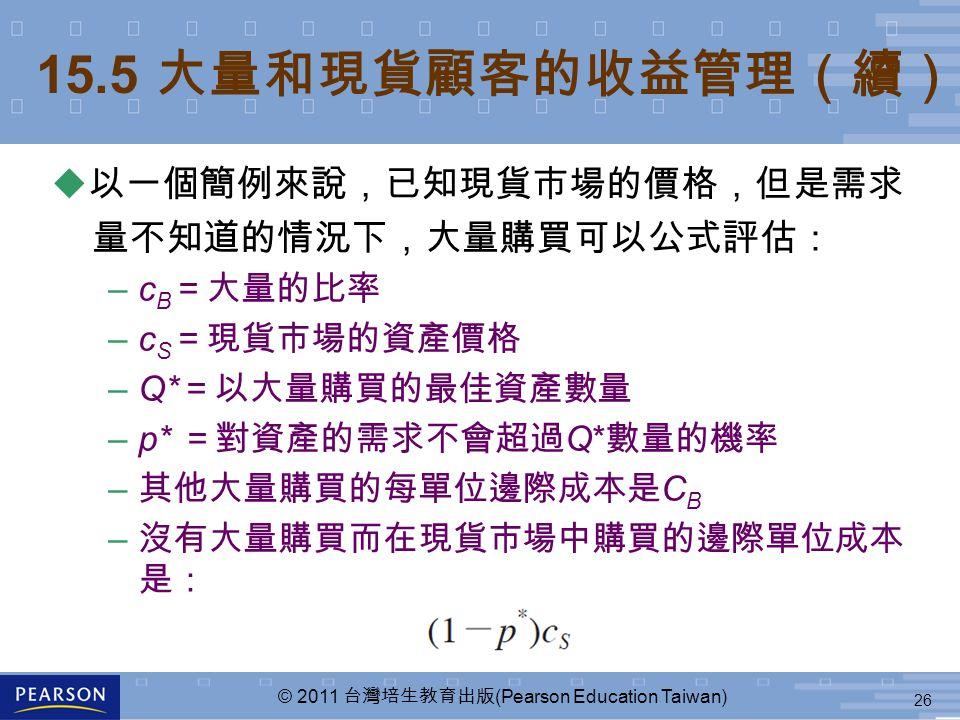 26 © 2011 台灣培生教育出版 (Pearson Education Taiwan) 15.5 大量和現貨顧客的收益管理(續) u 以一個簡例來說,已知現貨市場的價格,但是需求 量不知道的情況下,大量購買可以公式評估: –c B =大量的比率 –c S =現貨市場的資產價格 –Q* =以大量購買的最佳資產數量 –p* =對資產的需求不會超過 Q* 數量的機率 – 其他大量購買的每單位邊際成本是 C B – 沒有大量購買而在現貨市場中購買的邊際單位成本 是: