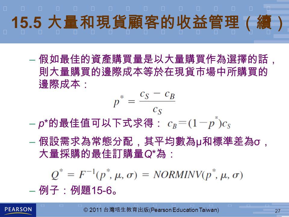 27 © 2011 台灣培生教育出版 (Pearson Education Taiwan) – 假如最佳的資產購買量是以大量購買作為選擇的話, 則大量購買的邊際成本等於在現貨市場中所購買的 邊際成本: –p* 的最佳值可以下式求得: – 假設需求為常態分配,其平均數為 μ 和標準差為 σ , 大量採購的最佳訂購量 Q* 為: – 例子:例題 15-6 。 15.5 大量和現貨顧客的收益管理(續)