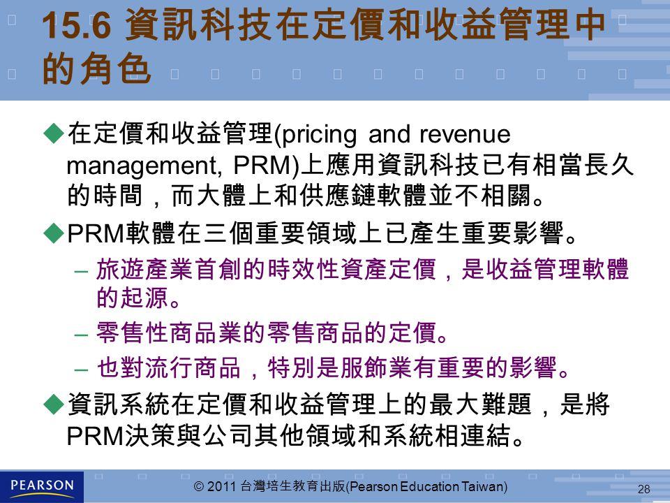 28 © 2011 台灣培生教育出版 (Pearson Education Taiwan) 15.6 資訊科技在定價和收益管理中 的角色 u 在定價和收益管理 (pricing and revenue management, PRM) 上應用資訊科技已有相當長久 的時間,而大體上和供應鏈軟體並不相關。 uPRM 軟體在三個重要領域上已產生重要影響。 – 旅遊產業首創的時效性資產定價,是收益管理軟體 的起源。 – 零售性商品業的零售商品的定價。 – 也對流行商品,特別是服飾業有重要的影響。 u 資訊系統在定價和收益管理上的最大難題,是將 PRM 決策與公司其他領域和系統相連結。