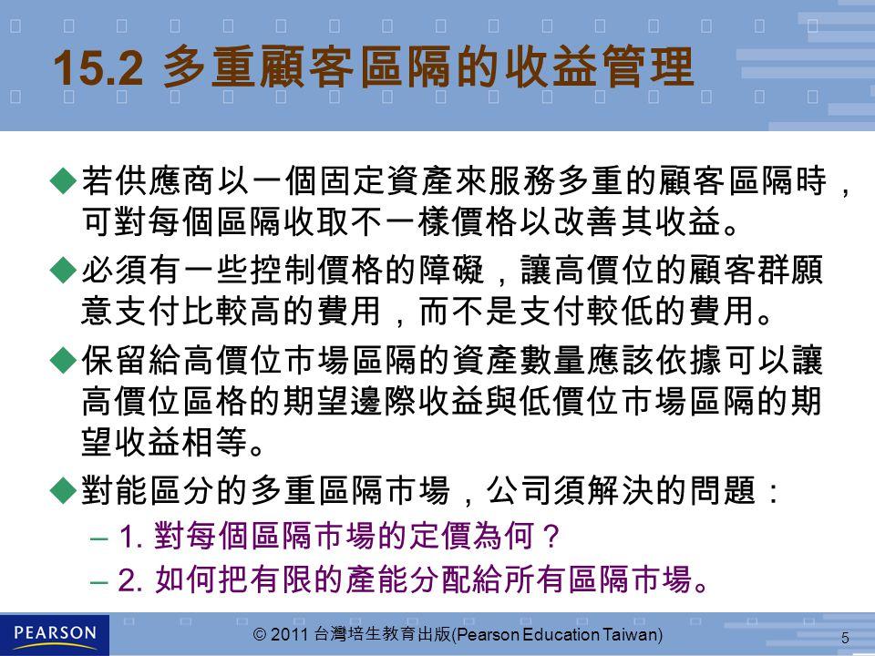 5 © 2011 台灣培生教育出版 (Pearson Education Taiwan) 15.2 多重顧客區隔的收益管理  若供應商以一個固定資產來服務多重的顧客區隔時, 可對每個區隔收取不一樣價格以改善其收益。  必須有一些控制價格的障礙,讓高價位的顧客群願 意支付比較高的費用,而不是支付較低的費用。  保留給高價位市場區隔的資產數量應該依據可以讓 高價位區格的期望邊際收益與低價位市場區隔的期 望收益相等。 u 對能區分的多重區隔市場,公司須解決的問題: –1.