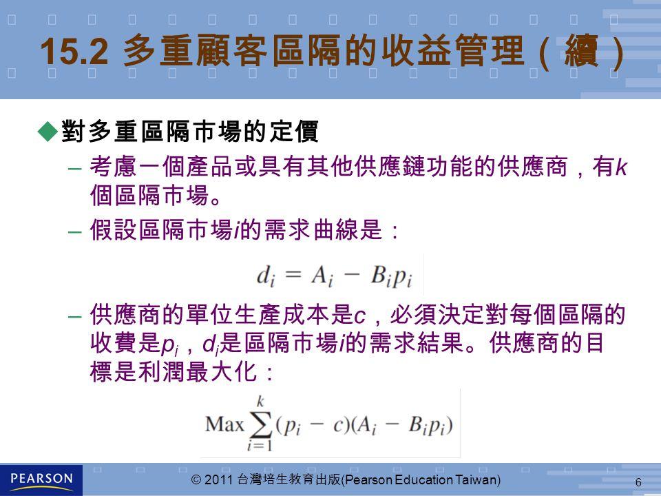6 © 2011 台灣培生教育出版 (Pearson Education Taiwan) 15.2 多重顧客區隔的收益管理(續) u 對多重區隔市場的定價 – 考慮一個產品或具有其他供應鏈功能的供應商,有 k 個區隔市場。 – 假設區隔市場 i 的需求曲線是: – 供應商的單位生產成本是 c ,必須決定對每個區隔的 收費是 p i , d i 是區隔市場 i 的需求結果。供應商的目 標是利潤最大化: