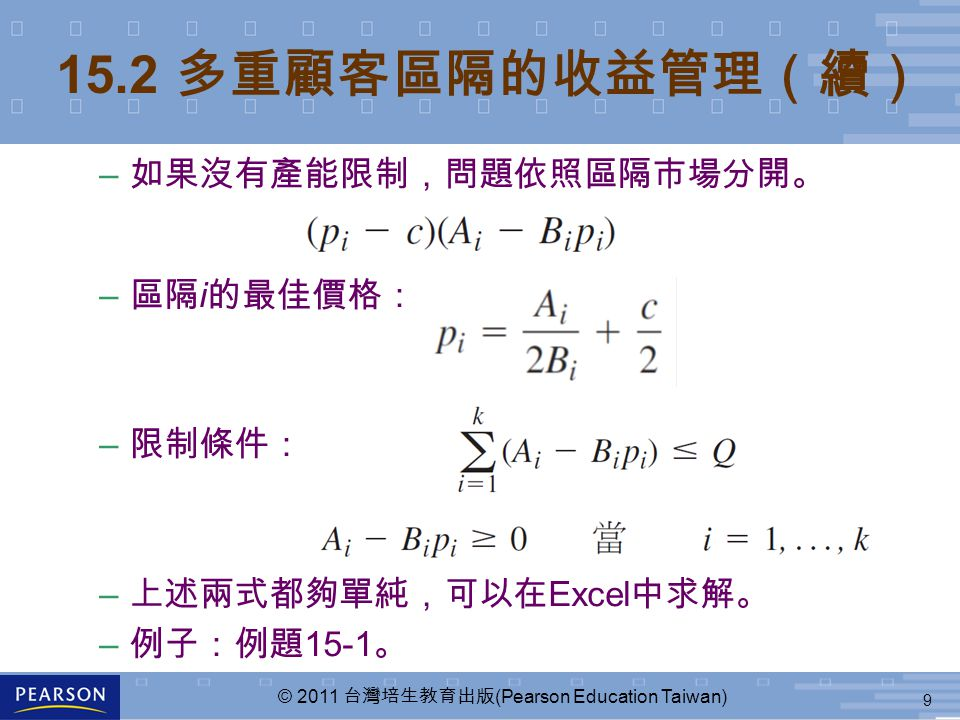 9 © 2011 台灣培生教育出版 (Pearson Education Taiwan) 15.2 多重顧客區隔的收益管理(續) – 如果沒有產能限制,問題依照區隔市場分開。 – 區隔 i 的最佳價格: – 限制條件: – 上述兩式都夠單純,可以在 Excel 中求解。 – 例子:例題 15-1 。