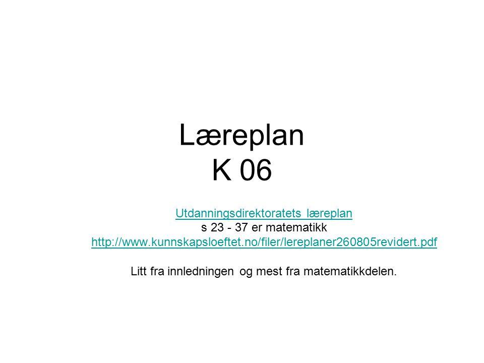 Læreplan K 06 Utdanningsdirektoratets læreplan s 23 - 37 er matematikk http://www.kunnskapsloeftet.no/filer/lereplaner260805revidert.pdf Litt fra innl