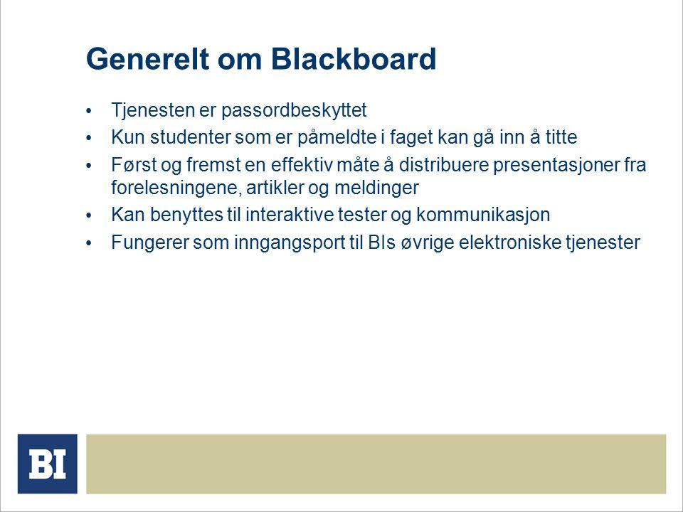 Generelt om Blackboard Tjenesten er passordbeskyttet Kun studenter som er påmeldte i faget kan gå inn å titte Først og fremst en effektiv måte å distribuere presentasjoner fra forelesningene, artikler og meldinger Kan benyttes til interaktive tester og kommunikasjon Fungerer som inngangsport til BIs øvrige elektroniske tjenester