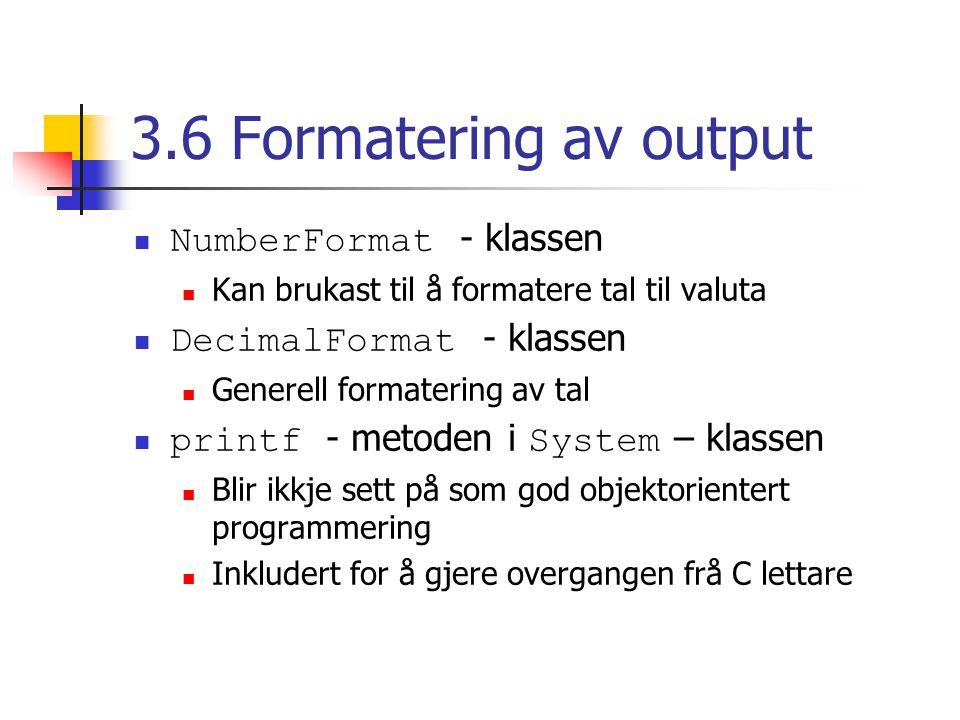 3.6 Formatering av output NumberFormat - klassen Kan brukast til å formatere tal til valuta DecimalFormat - klassen Generell formatering av tal printf - metoden i System – klassen Blir ikkje sett på som god objektorientert programmering Inkludert for å gjere overgangen frå C lettare