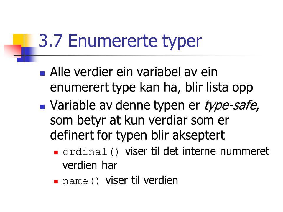3.7 Enumererte typer Alle verdier ein variabel av ein enumerert type kan ha, blir lista opp Variable av denne typen er type-safe, som betyr at kun verdiar som er definert for typen blir akseptert ordinal() viser til det interne nummeret verdien har name() viser til verdien