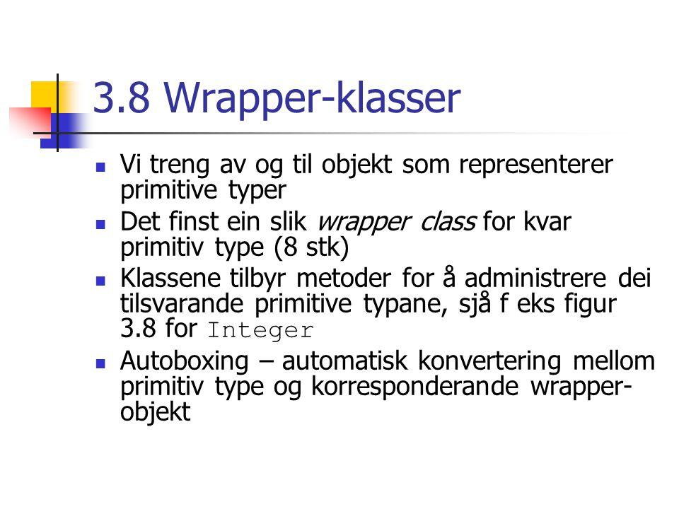 3.8 Wrapper-klasser Vi treng av og til objekt som representerer primitive typer Det finst ein slik wrapper class for kvar primitiv type (8 stk) Klassene tilbyr metoder for å administrere dei tilsvarande primitive typane, sjå f eks figur 3.8 for Integer Autoboxing – automatisk konvertering mellom primitiv type og korresponderande wrapper- objekt