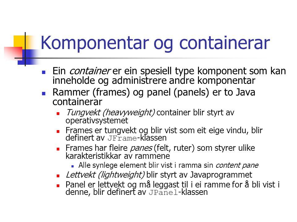 Komponentar og containerar Ein container er ein spesiell type komponent som kan inneholde og administrere andre komponentar Rammer (frames) og panel (panels) er to Java containerar Tungvekt (heavyweight) container blir styrt av operativsystemet Frames er tungvekt og blir vist som eit eige vindu, blir definert av JFrame -klassen Frames har fleire panes (felt, ruter) som styrer ulike karakteristikkar av rammene Alle synlege element blir vist i ramma sin content pane Lettvekt (lightweight) blir styrt av Javaprogrammet Panel er lettvekt og må leggast til i ei ramme for å bli vist i denne, blir definert av JPanel -klassen