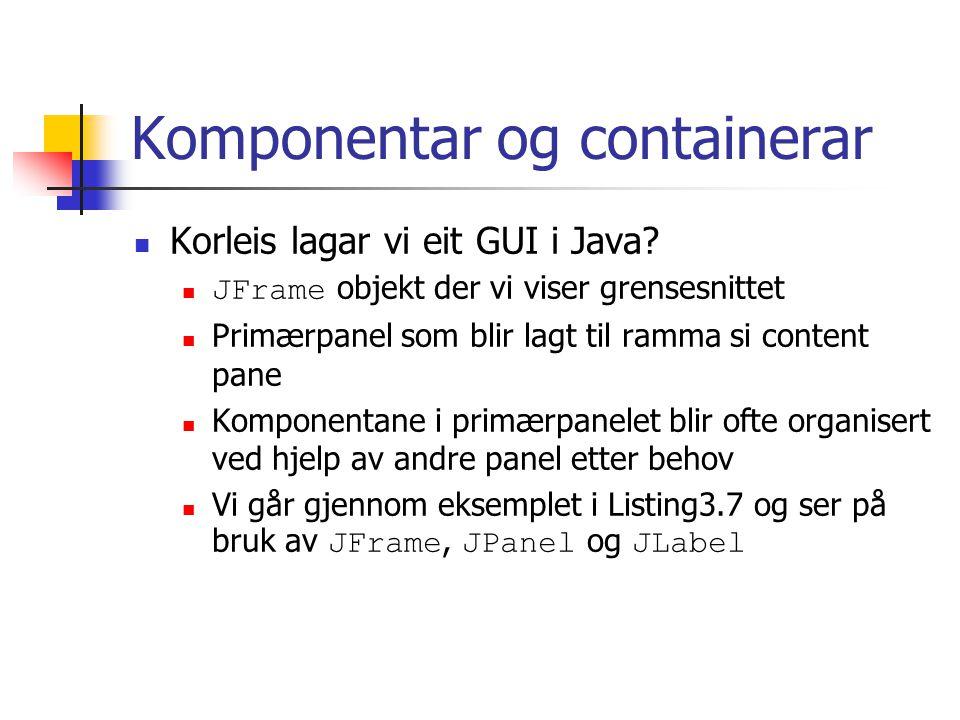 Komponentar og containerar Korleis lagar vi eit GUI i Java.