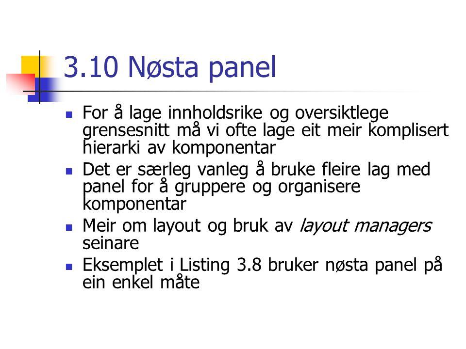 3.10 Nøsta panel For å lage innholdsrike og oversiktlege grensesnitt må vi ofte lage eit meir komplisert hierarki av komponentar Det er særleg vanleg å bruke fleire lag med panel for å gruppere og organisere komponentar Meir om layout og bruk av layout managers seinare Eksemplet i Listing 3.8 bruker nøsta panel på ein enkel måte
