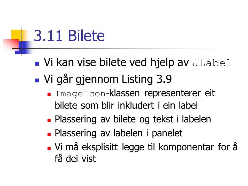 3.11 Bilete Vi kan vise bilete ved hjelp av JLabel Vi går gjennom Listing 3.9 ImageIcon -klassen representerer eit bilete som blir inkludert i ein label Plassering av bilete og tekst i labelen Plassering av labelen i panelet Vi må eksplisitt legge til komponentar for å få dei vist