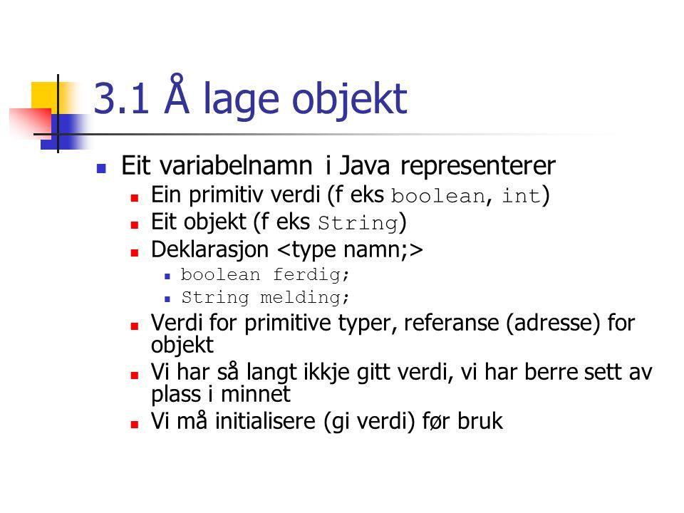 3.1 Å lage objekt Eit variabelnamn i Java representerer Ein primitiv verdi (f eks boolean, int ) Eit objekt (f eks String ) Deklarasjon boolean ferdig; String melding; Verdi for primitive typer, referanse (adresse) for objekt Vi har så langt ikkje gitt verdi, vi har berre sett av plass i minnet Vi må initialisere (gi verdi) før bruk