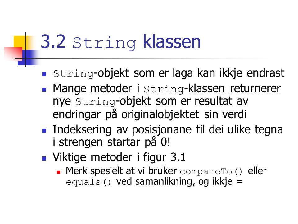 3.2 String klassen String -objekt som er laga kan ikkje endrast Mange metoder i String -klassen returnerer nye String -objekt som er resultat av endringar på originalobjektet sin verdi Indeksering av posisjonane til dei ulike tegna i strengen startar på 0.