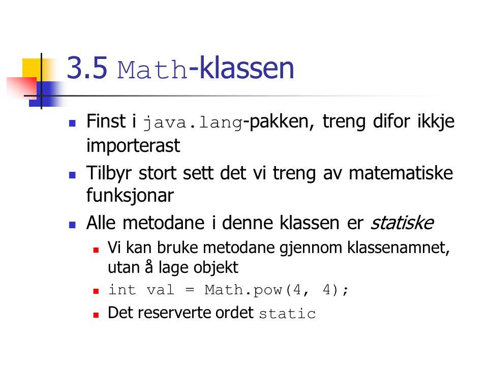 3.5 Math -klassen Finst i java.lang -pakken, treng difor ikkje importerast Tilbyr stort sett det vi treng av matematiske funksjonar Alle metodane i denne klassen er statiske Vi kan bruke metodane gjennom klassenamnet, utan å lage objekt int val = Math.pow(4, 4); Det reserverte ordet static
