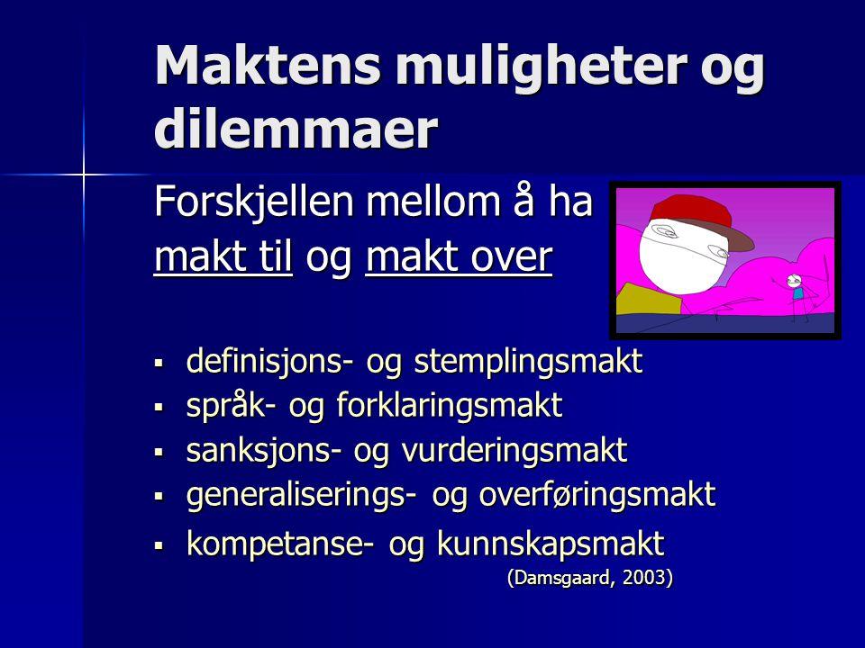 Maktens muligheter og dilemmaer Forskjellen mellom å ha makt til og makt over  definisjons- og stemplingsmakt  språk- og forklaringsmakt  sanksjons- og vurderingsmakt  generaliserings- og overføringsmakt  kompetanse- og kunnskapsmakt (Damsgaard, 2003) (Damsgaard, 2003)