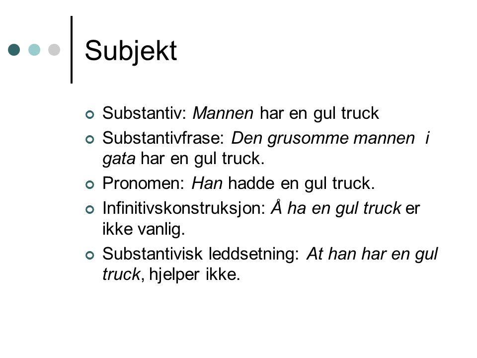 Subjekt Substantiv: Mannen har en gul truck Substantivfrase: Den grusomme mannen i gata har en gul truck. Pronomen: Han hadde en gul truck. Infinitivs