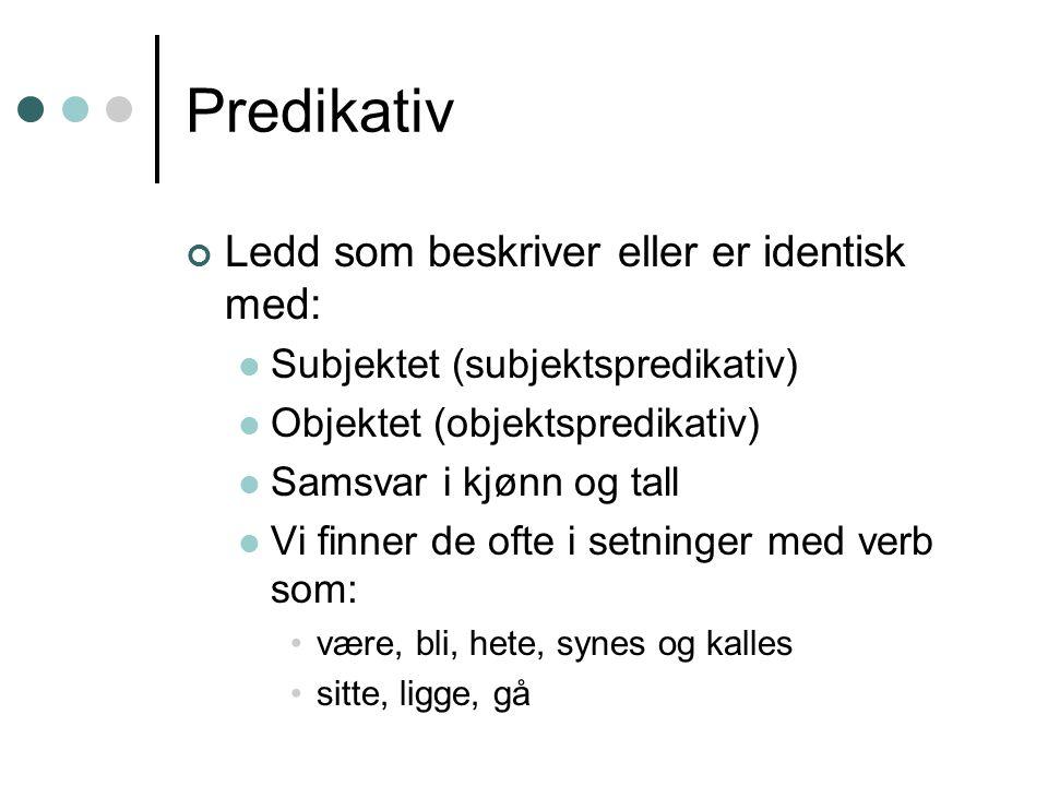 Predikativ Ledd som beskriver eller er identisk med: Subjektet (subjektspredikativ) Objektet (objektspredikativ) Samsvar i kjønn og tall Vi finner de