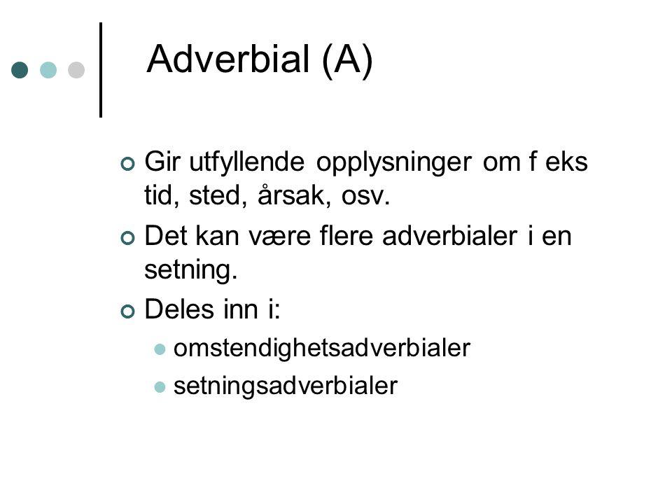 Adverbial (A) Gir utfyllende opplysninger om f eks tid, sted, årsak, osv. Det kan være flere adverbialer i en setning. Deles inn i: omstendighetsadver