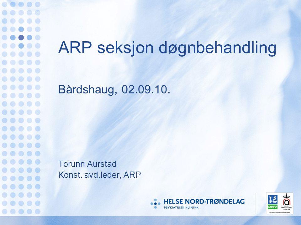ARP seksjon døgnbehandling Bårdshaug, 02.09.10. Torunn Aurstad Konst. avd.leder, ARP