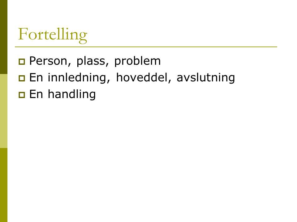Fortelling  Person, plass, problem  En innledning, hoveddel, avslutning  En handling