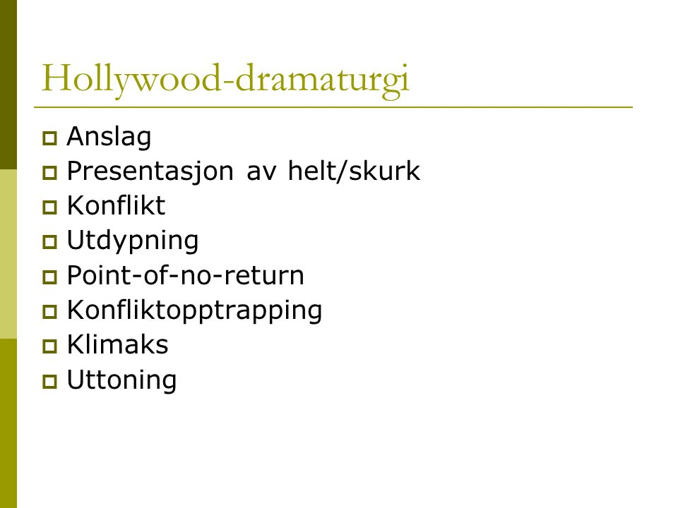 Hollywood-dramaturgi  Anslag  Presentasjon av helt/skurk  Konflikt  Utdypning  Point-of-no-return  Konfliktopptrapping  Klimaks  Uttoning