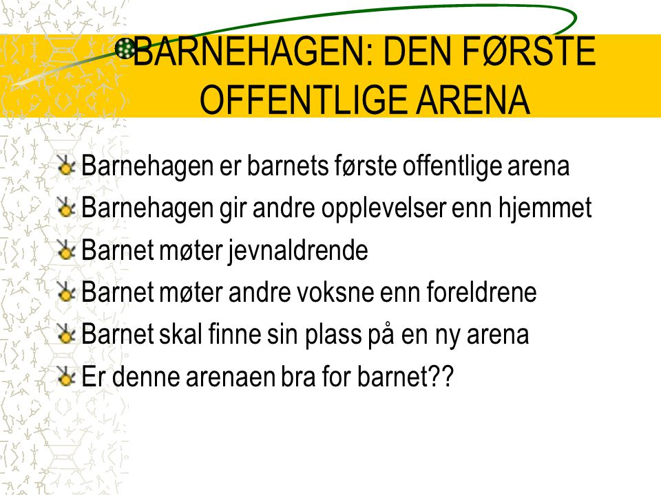 BARNEHAGEN: DEN FØRSTE OFFENTLIGE ARENA Barnehagen er barnets første offentlige arena Barnehagen gir andre opplevelser enn hjemmet Barnet møter jevnal