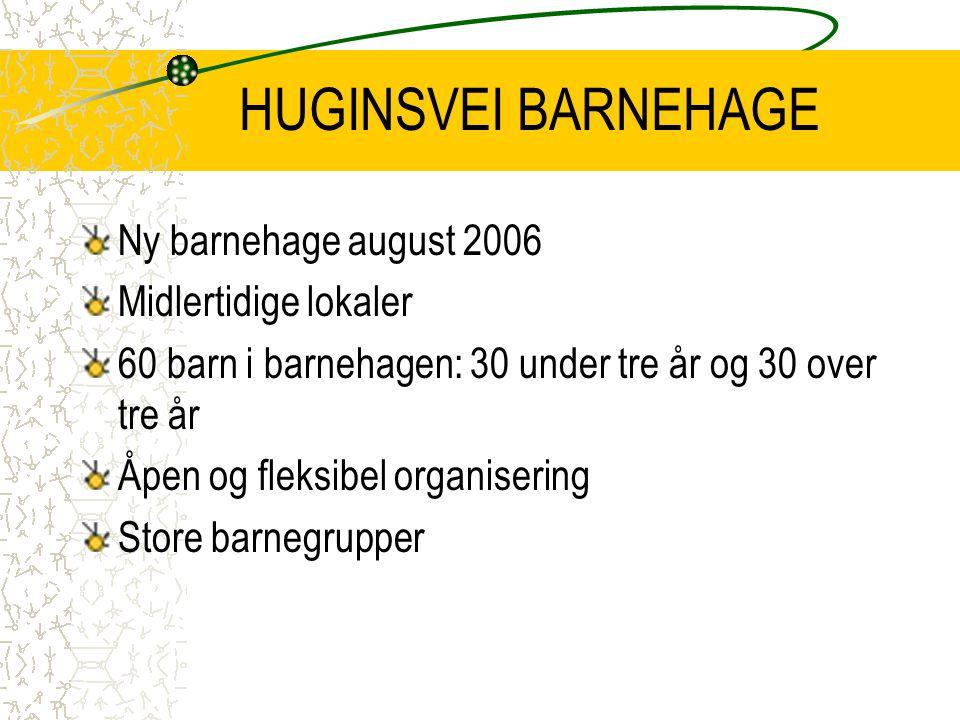 HUGINSVEI BARNEHAGE Ny barnehage august 2006 Midlertidige lokaler 60 barn i barnehagen: 30 under tre år og 30 over tre år Åpen og fleksibel organiseri