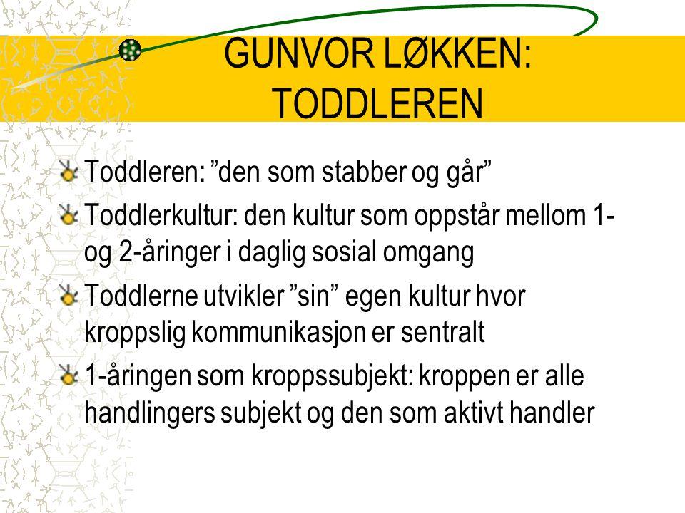 """GUNVOR LØKKEN: TODDLEREN Toddleren: """"den som stabber og går"""" Toddlerkultur: den kultur som oppstår mellom 1- og 2-åringer i daglig sosial omgang Toddl"""
