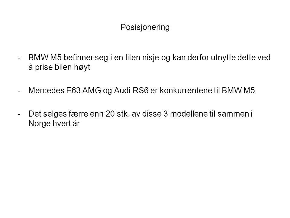 Posisjonering -BMW M5 befinner seg i en liten nisje og kan derfor utnytte dette ved å prise bilen høyt -Mercedes E63 AMG og Audi RS6 er konkurrentene til BMW M5 -Det selges færre enn 20 stk.
