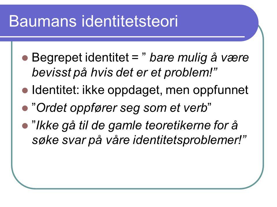 Baumans identitetsteori Begrepet identitet = bare mulig å være bevisst på hvis det er et problem! Identitet: ikke oppdaget, men oppfunnet Ordet oppfører seg som et verb Ikke gå til de gamle teoretikerne for å søke svar på våre identitetsproblemer!