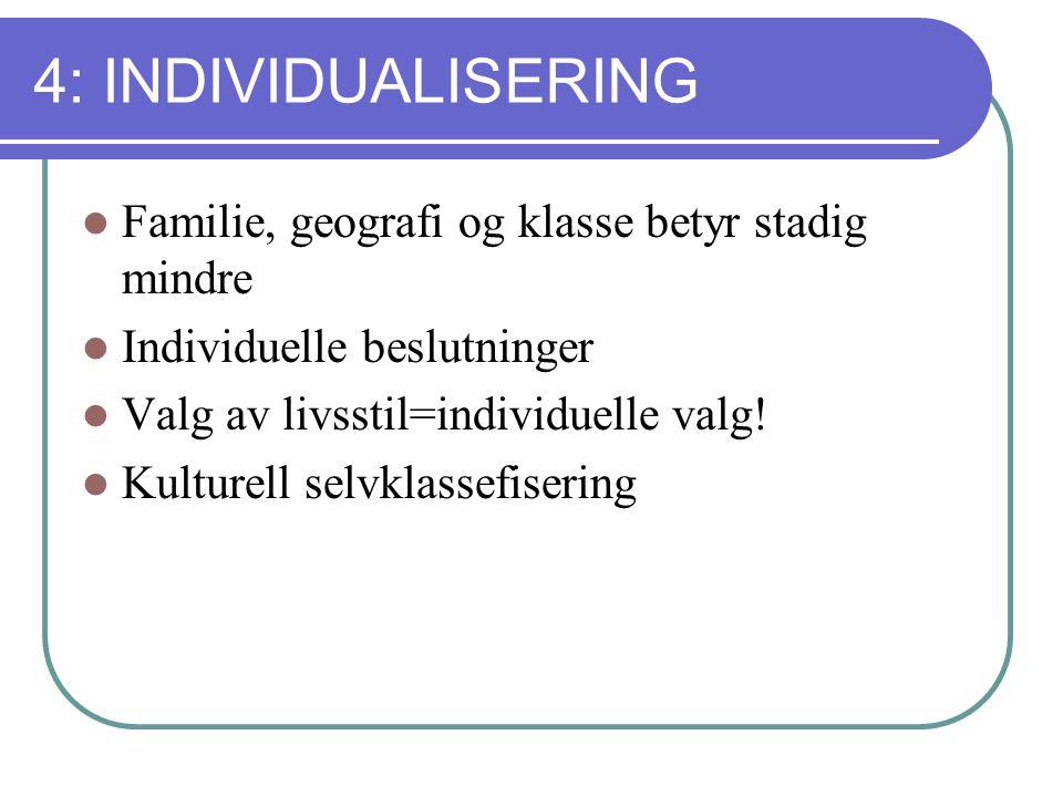 4: INDIVIDUALISERING Familie, geografi og klasse betyr stadig mindre Individuelle beslutninger Valg av livsstil=individuelle valg.