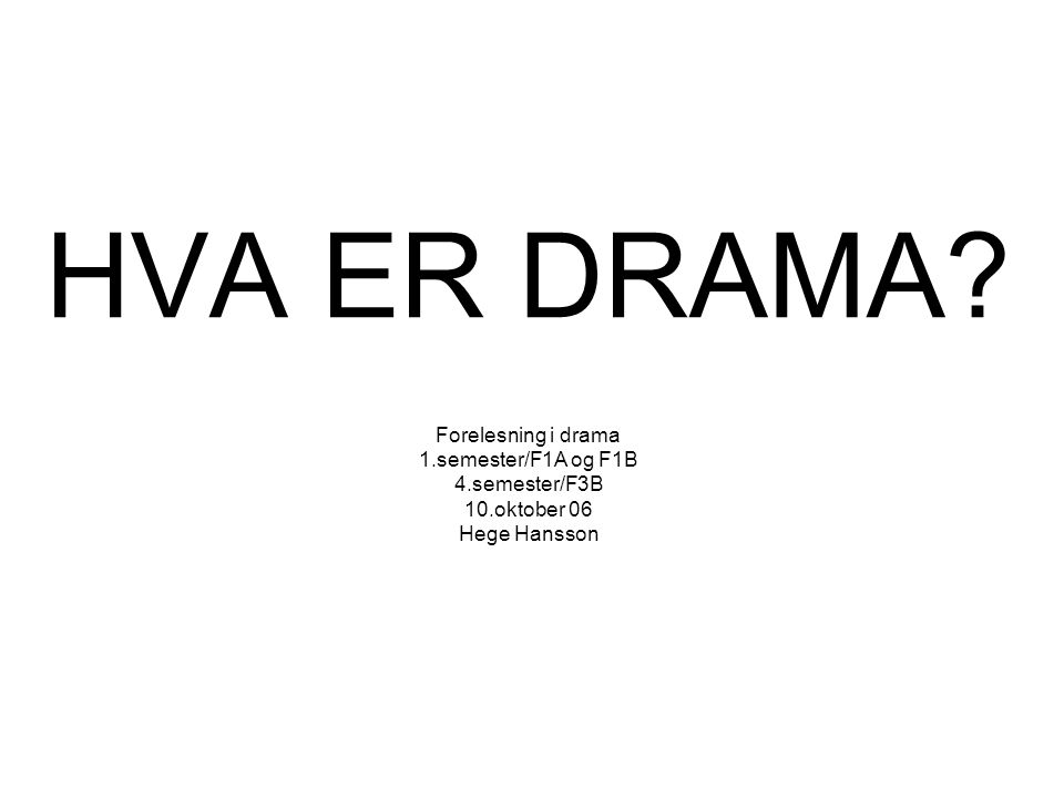 HVA ER DRAMA? Forelesning i drama 1.semester/F1A og F1B 4.semester/F3B 10.oktober 06 Hege Hansson