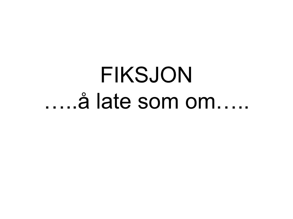 FIKSJON …..å late som om…..
