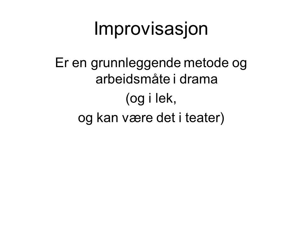 Improvisasjon Er en grunnleggende metode og arbeidsmåte i drama (og i lek, og kan være det i teater)